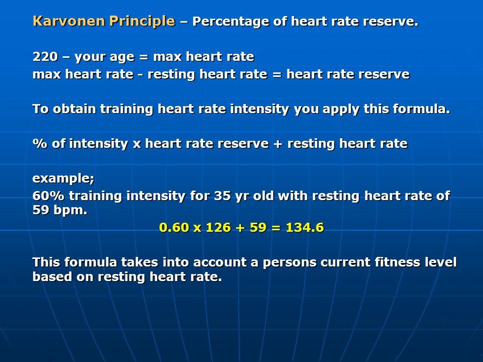 Karvonen Principle – Percentage of heart rate reserve. 220 – your age = max heart rate max heart rate - resting heart rate = heart rate reserve To obt