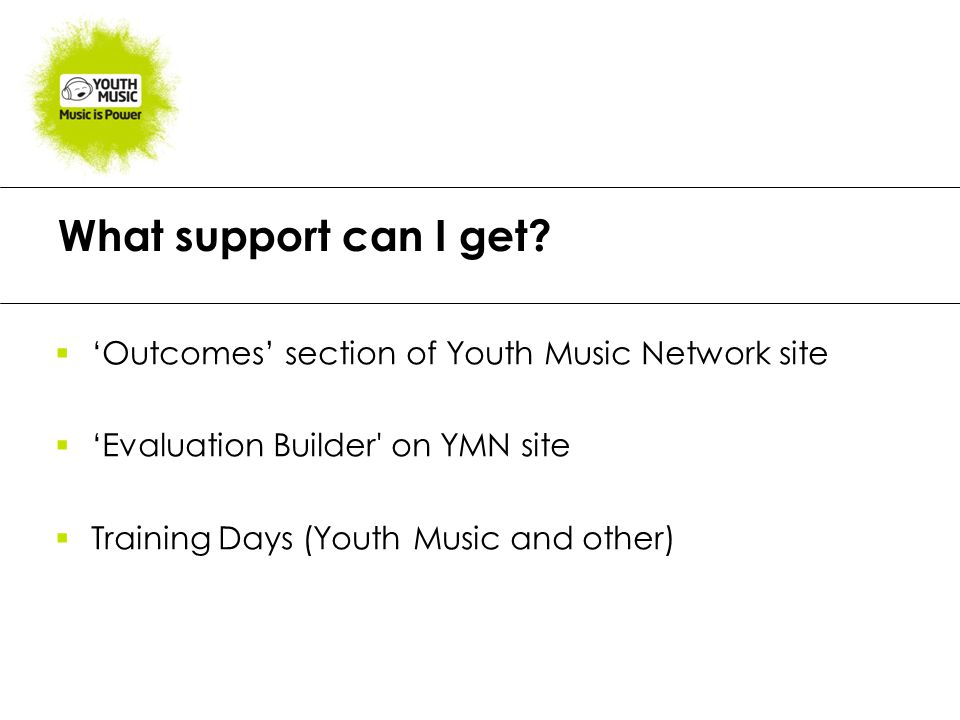 What support can I get?  'Outcomes' section of Youth Music Network site  'Evaluation Builder' on YMN site  Training Days (Youth Music and other)