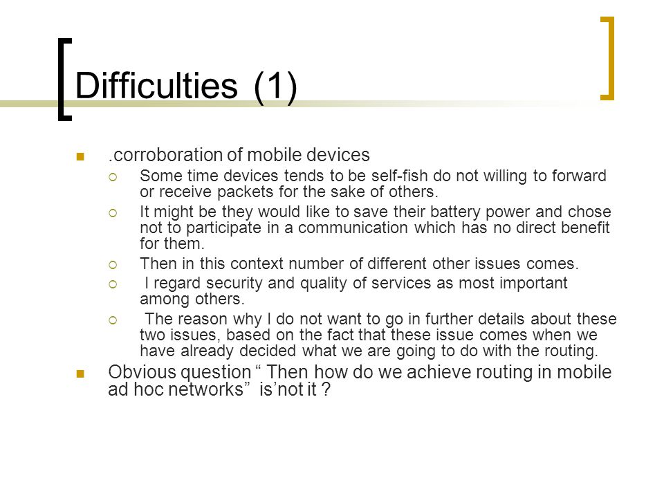 Difficulties (1).corroboration of mobile devices  Some time devices tends to be self-fish do not willing to forward or receive packets for the sake of others.