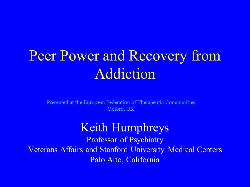Peer Power and Recovery from Addiction Keith Humphreys Professor of Psychiatry Veterans Affairs and Stanford University Medical Centers Palo Alto, California Presented at the European Federation of Therapeutic Communities Oxford, UK