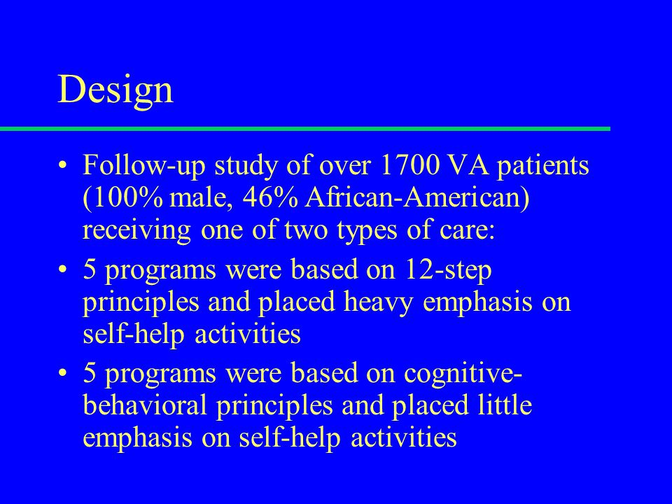 Design Follow-up study of over 1700 VA patients (100% male, 46% African-American) receiving one of two types of care: 5 programs were based on 12-step principles and placed heavy emphasis on self-help activities 5 programs were based on cognitive- behavioral principles and placed little emphasis on self-help activities