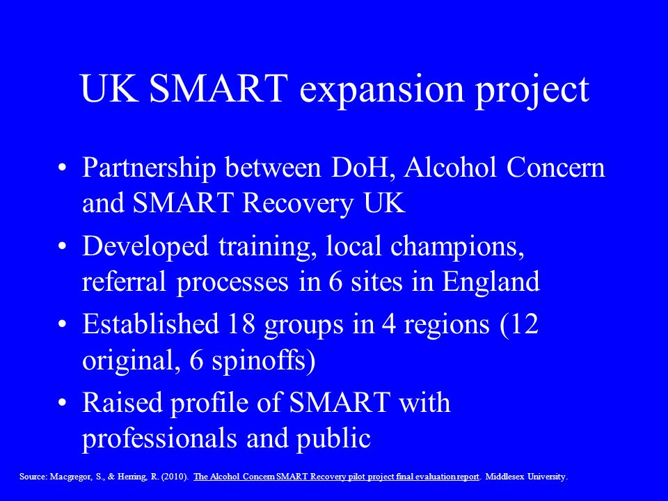 UK SMART expansion project Partnership between DoH, Alcohol Concern and SMART Recovery UK Developed training, local champions, referral processes in 6 sites in England Established 18 groups in 4 regions (12 original, 6 spinoffs) Raised profile of SMART with professionals and public Source: Macgregor, S., & Herring, R.