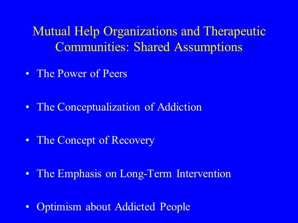 Mutual Help Organizations and Therapeutic Communities: Shared Assumptions The Power of Peers The Conceptualization of Addiction The Concept of Recovery The Emphasis on Long-Term Intervention Optimism about Addicted People