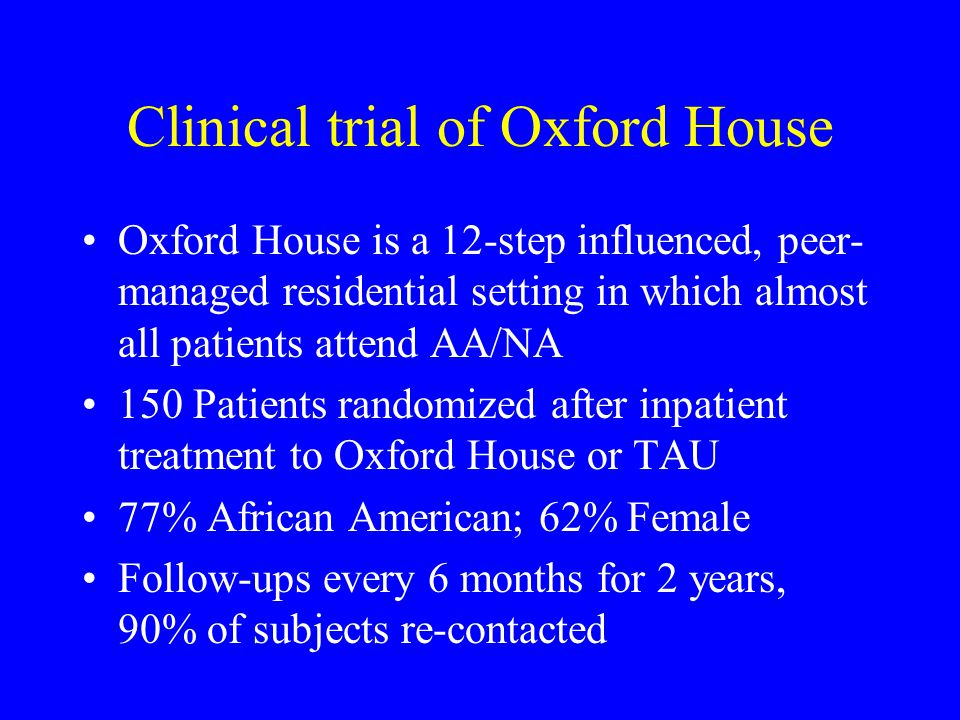 Clinical trial of Oxford House Oxford House is a 12-step influenced, peer- managed residential setting in which almost all patients attend AA/NA 150 Patients randomized after inpatient treatment to Oxford House or TAU 77% African American; 62% Female Follow-ups every 6 months for 2 years, 90% of subjects re-contacted