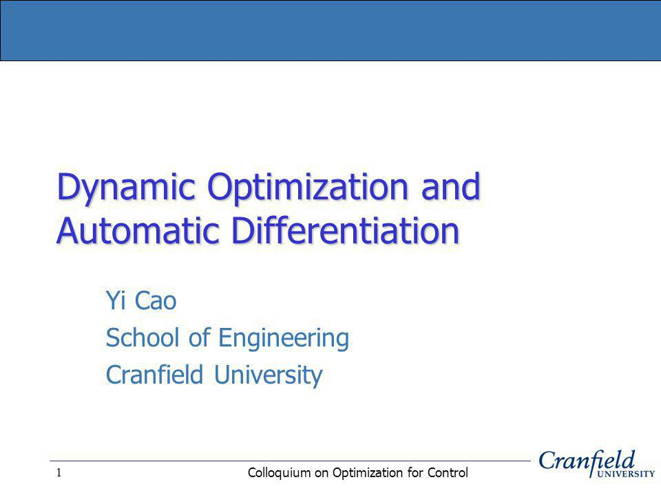 Colloquium on Optimization for Control 1 Dynamic Optimization and Automatic Differentiation Yi Cao School of Engineering Cranfield University