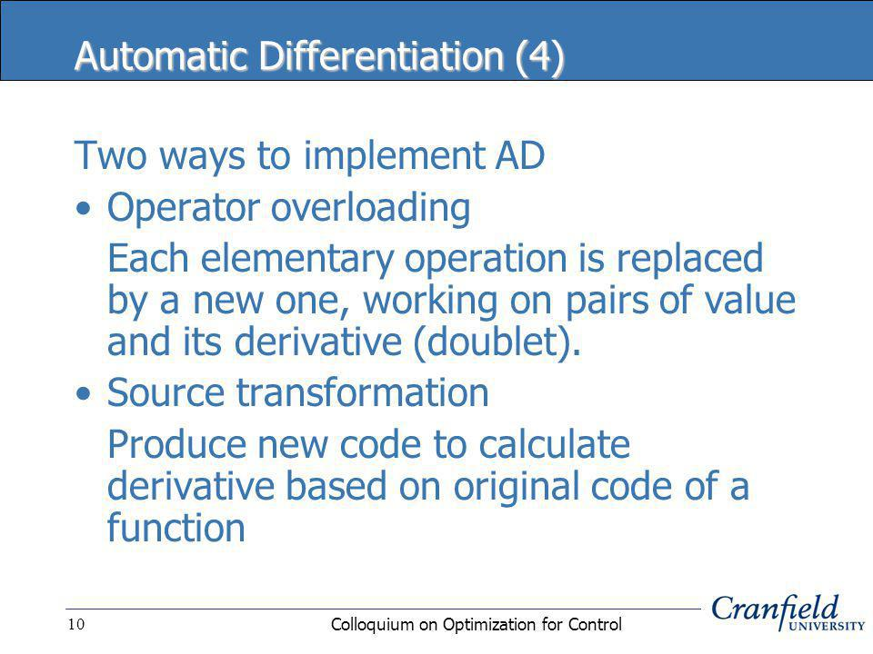 Colloquium on Optimization for Control10 Automatic Differentiation (4) Two ways to implement AD Operator overloading Each elementary operation is replaced by a new one, working on pairs of value and its derivative (doublet).