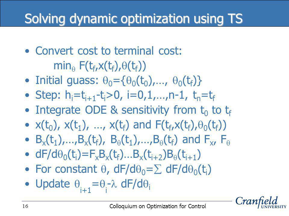 Colloquium on Optimization for Control16 Solving dynamic optimization using TS Convert cost to terminal cost: min  F(t f,x(t f ),  (t f )) Initial guass:  0 ={  0 (t 0 ),…,  0 (t f )} Step: h i =t i+1 -t i >0, i=0,1,…,n-1, t n =t f Integrate ODE & sensitivity from t 0 to t f x(t 0 ), x(t 1 ), …, x(t f ) and F(t f,x(t f ),  0 (t f )) B x (t 1 ),…,B x (t f ), B  (t 1 ),…,B  (t f ) and F x, F  dF/d  0 (t i )=F x B x (t f )…B x (t i+2 )B  (t i+1 ) For constant , dF/d  0 =  dF/d  0 (t i ) Update  i+1 =  i - dF/d  i