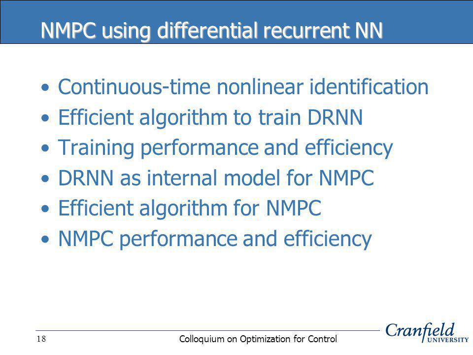 Colloquium on Optimization for Control18 NMPC using differential recurrent NN Continuous-time nonlinear identification Efficient algorithm to train DRNN Training performance and efficiency DRNN as internal model for NMPC Efficient algorithm for NMPC NMPC performance and efficiency