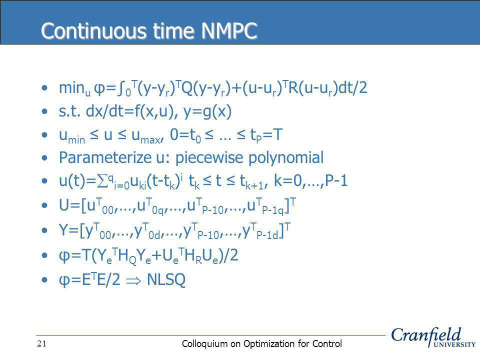 Colloquium on Optimization for Control21 Continuous time NMPC min u φ=∫ 0 T (y-y r ) T Q(y-y r )+(u-u r ) T R(u-u r )dt/2 s.t.