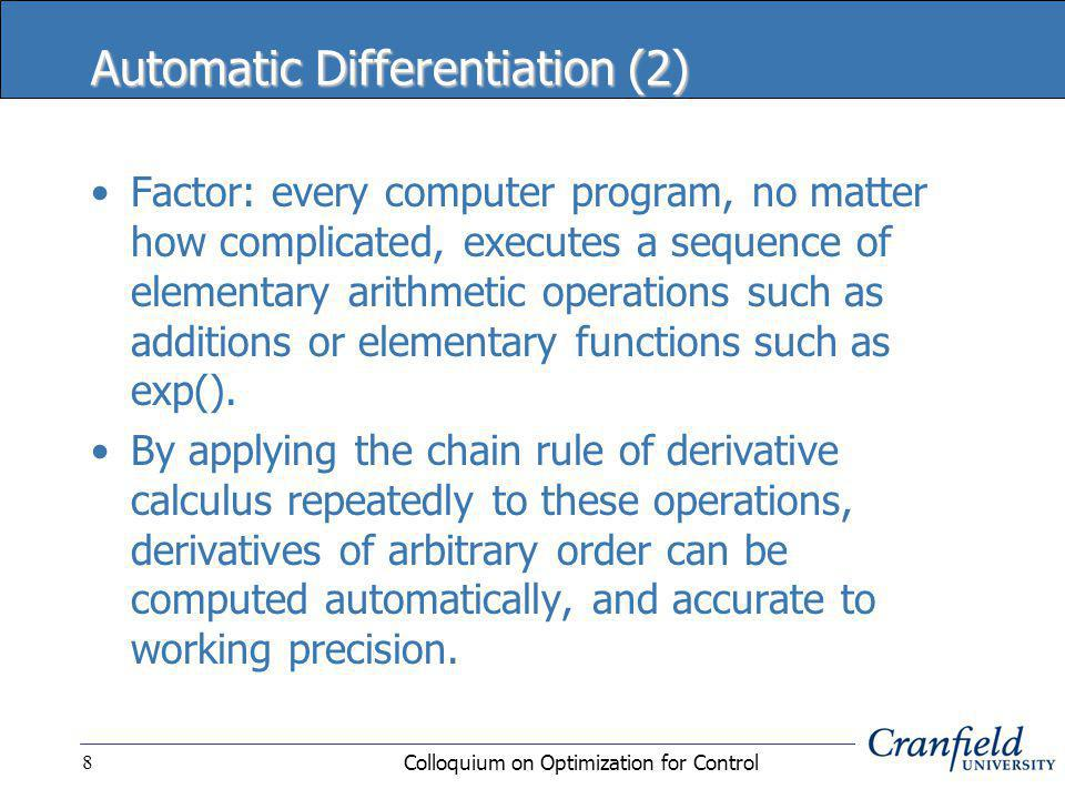 Colloquium on Optimization for Control8 Automatic Differentiation (2) Factor: every computer program, no matter how complicated, executes a sequence of elementary arithmetic operations such as additions or elementary functions such as exp().