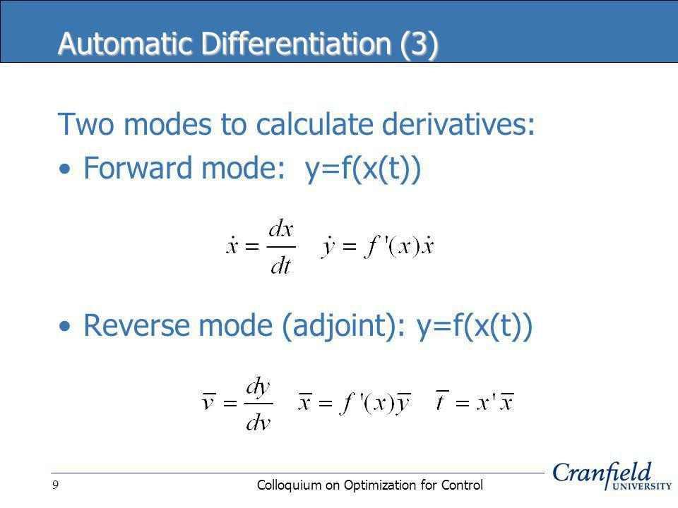 Colloquium on Optimization for Control9 Automatic Differentiation (3) Two modes to calculate derivatives: Forward mode: y=f(x(t)) Reverse mode (adjoint): y=f(x(t))