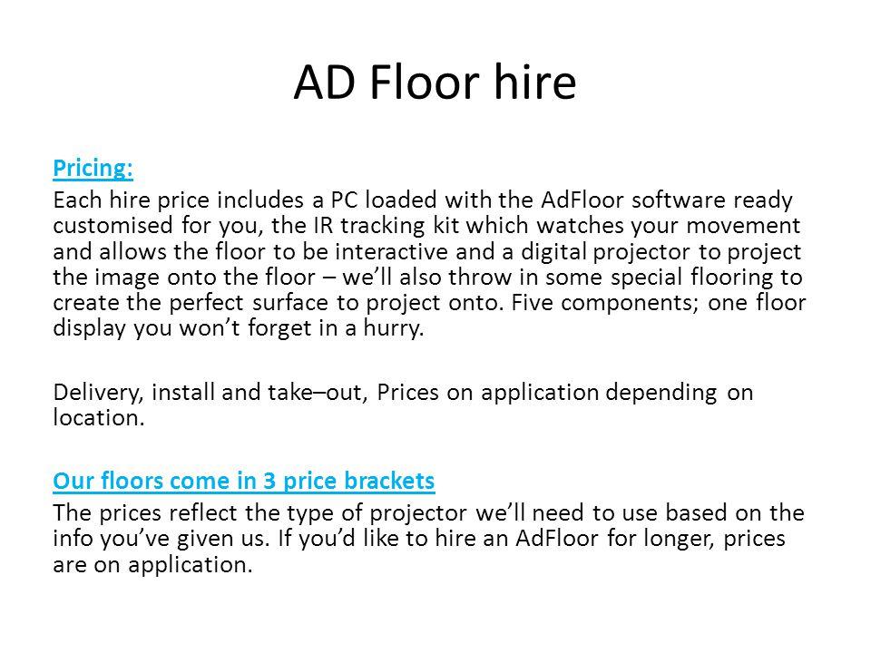 AD Floor hire 1 day2 days3 days1 week Ad Floor Lite Floor standing projector max 2.5m x 1.5m £785£1045£1175£1440 Medium Floor Standard strength projector.