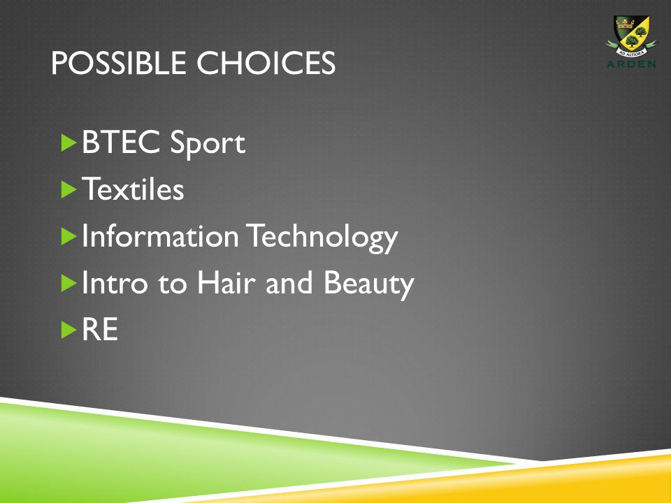 POSSIBLE CHOICES  BTEC Sport  Textiles  Information Technology  Intro to Hair and Beauty  RE