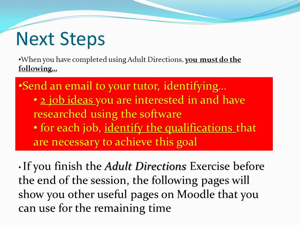 Next Steps When you have completed using Adult Directions, you must do the following… Send an email to your tutor, identifying… Send an email to your tutor, identifying… 2 job ideas you are interested in and have researched using the software 2 job ideas you are interested in and have researched using the software for each job, identify the qualifications that are necessary to achieve this goal for each job, identify the qualifications that are necessary to achieve this goal Adult Directions If you finish the Adult Directions Exercise before the end of the session, the following pages will show you other useful pages on Moodle that you can use for the remaining time