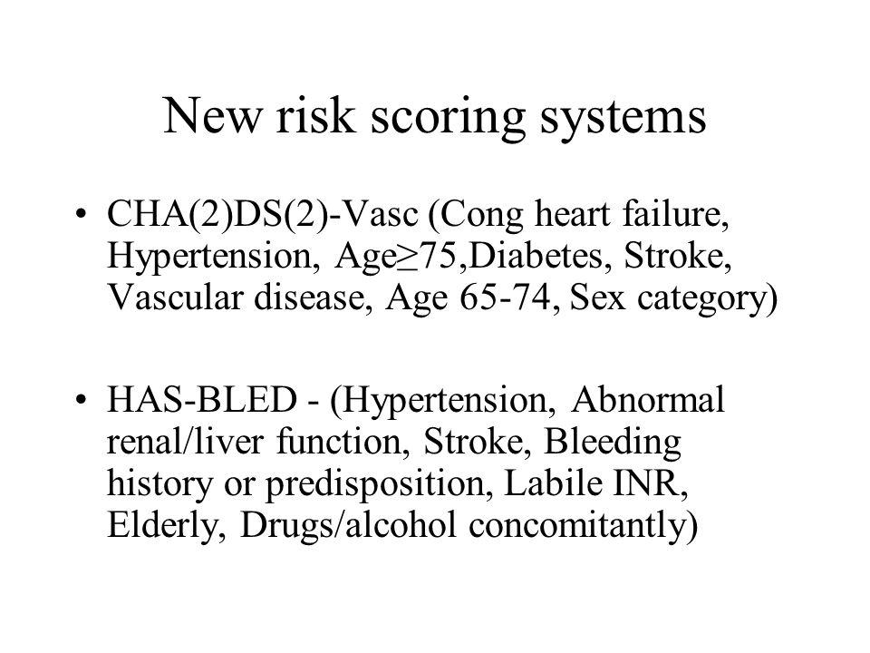 New risk scoring systems CHA(2)DS(2)-Vasc (Cong heart failure, Hypertension, Age≥75,Diabetes, Stroke, Vascular disease, Age 65-74, Sex category) HAS-BLED - (Hypertension, Abnormal renal/liver function, Stroke, Bleeding history or predisposition, Labile INR, Elderly, Drugs/alcohol concomitantly)
