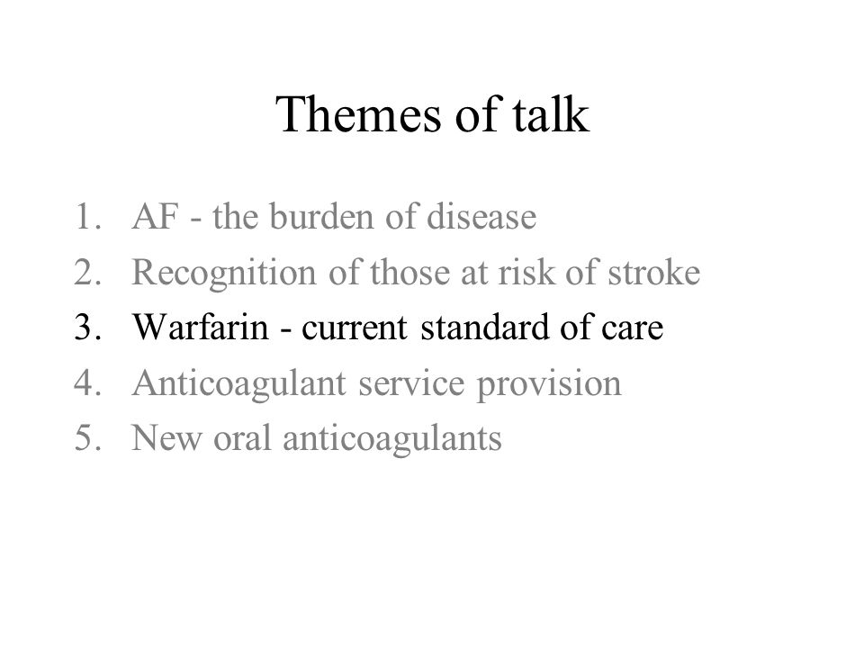 Themes of talk 1.AF - the burden of disease 2.Recognition of those at risk of stroke 3.Warfarin - current standard of care 4.Anticoagulant service provision 5.New oral anticoagulants