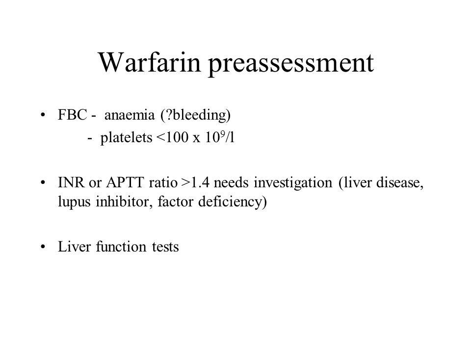 Warfarin preassessment FBC - anaemia (?bleeding) - platelets <100 x 10 9 /l INR or APTT ratio >1.4 needs investigation (liver disease, lupus inhibitor