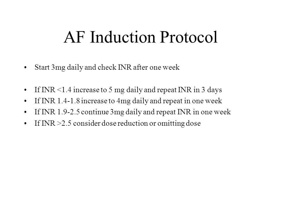 AF Induction Protocol Start 3mg daily and check INR after one week If INR <1.4 increase to 5 mg daily and repeat INR in 3 days If INR 1.4-1.8 increase to 4mg daily and repeat in one week If INR 1.9-2.5 continue 3mg daily and repeat INR in one week If INR >2.5 consider dose reduction or omitting dose