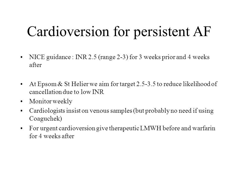 Cardioversion for persistent AF NICE guidance : INR 2.5 (range 2-3) for 3 weeks prior and 4 weeks after At Epsom & St Helier we aim for target 2.5-3.5