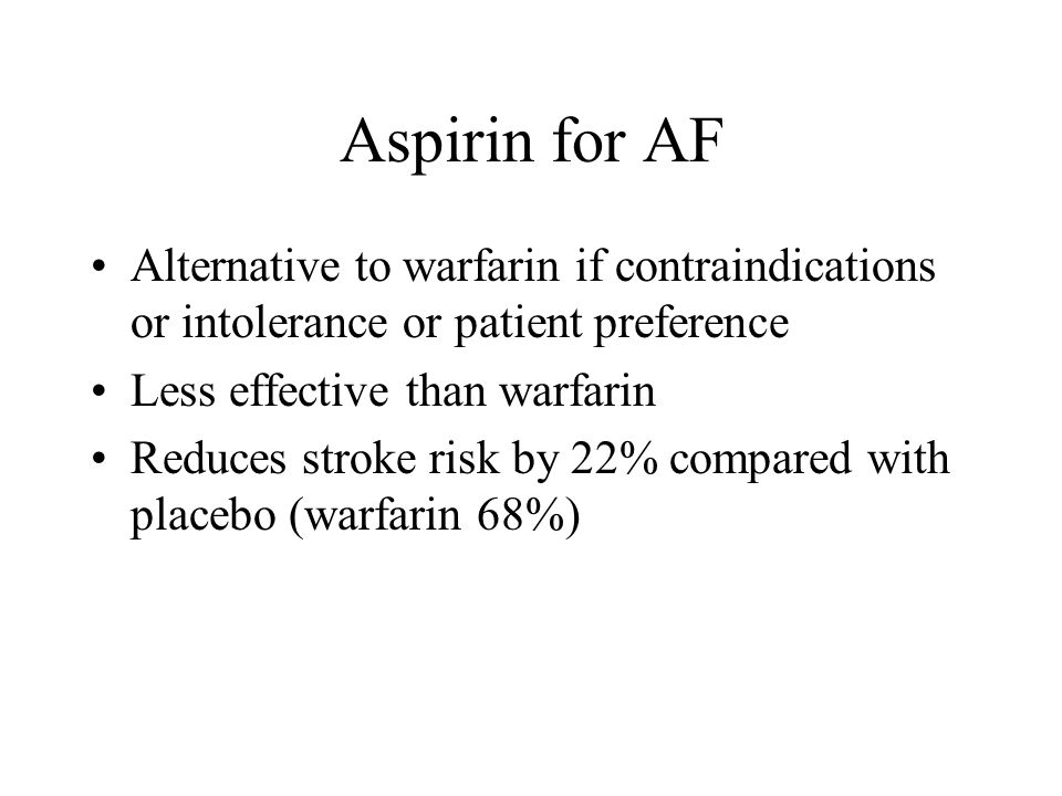 Aspirin for AF Alternative to warfarin if contraindications or intolerance or patient preference Less effective than warfarin Reduces stroke risk by 22% compared with placebo (warfarin 68%)