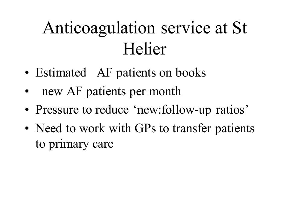 Anticoagulation service at St Helier Estimated AF patients on books new AF patients per month Pressure to reduce 'new:follow-up ratios' Need to work w