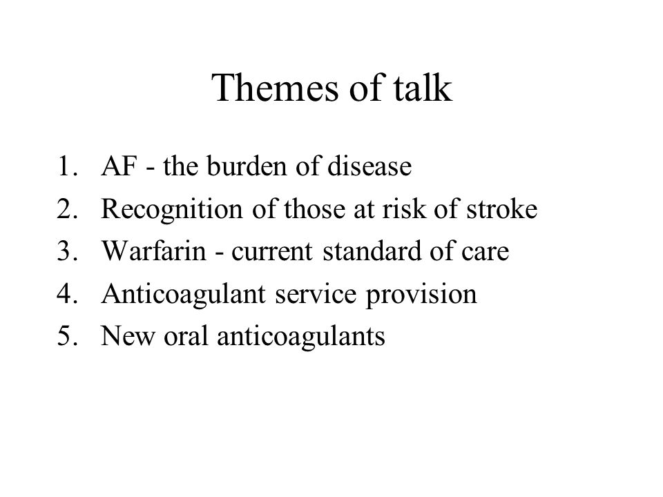 Themes of talk 1.AF - the burden of disease 2.Recognition of those at risk of stroke 3.Warfarin - current standard of care 4.Anticoagulant service pro