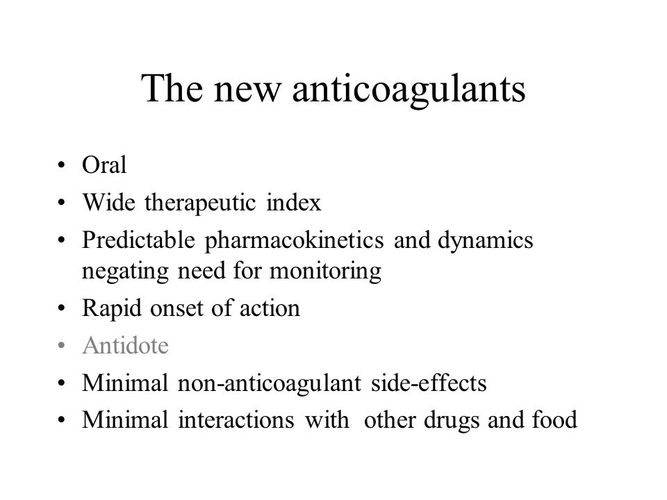The new anticoagulants Oral Wide therapeutic index Predictable pharmacokinetics and dynamics negating need for monitoring Rapid onset of action Antido
