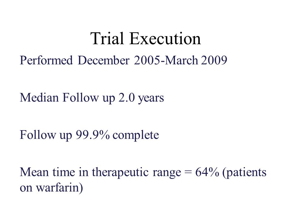 Trial Execution Performed December 2005-March 2009 Median Follow up 2.0 years Follow up 99.9% complete Mean time in therapeutic range = 64% (patients