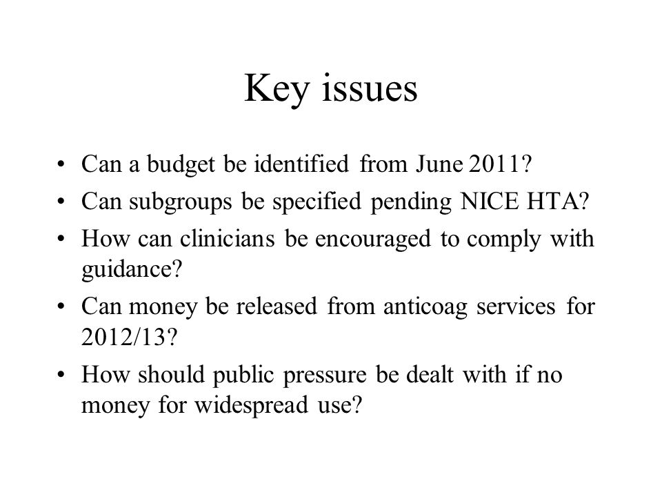 Key issues Can a budget be identified from June 2011? Can subgroups be specified pending NICE HTA? How can clinicians be encouraged to comply with gui