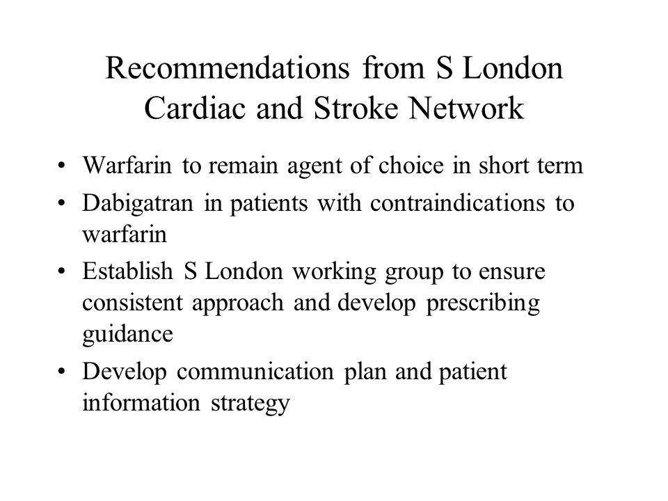 Recommendations from S London Cardiac and Stroke Network Warfarin to remain agent of choice in short term Dabigatran in patients with contraindications to warfarin Establish S London working group to ensure consistent approach and develop prescribing guidance Develop communication plan and patient information strategy