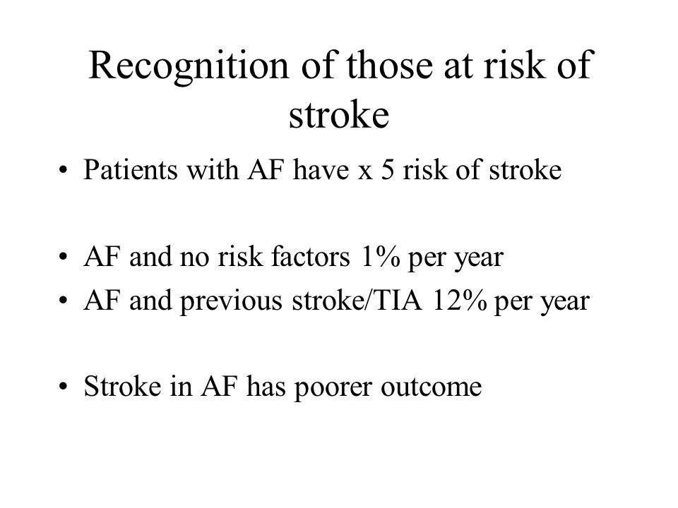 Recognition of those at risk of stroke Patients with AF have x 5 risk of stroke AF and no risk factors 1% per year AF and previous stroke/TIA 12% per year Stroke in AF has poorer outcome