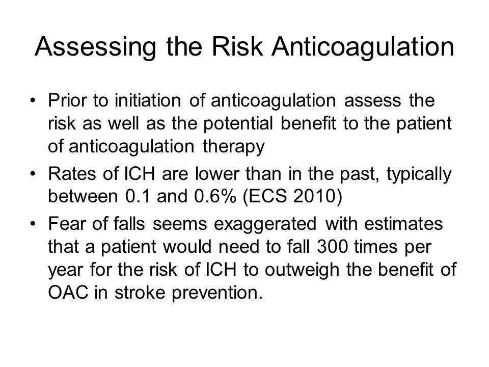 Assessing the Risk Anticoagulation Prior to initiation of anticoagulation assess the risk as well as the potential benefit to the patient of anticoagulation therapy Rates of ICH are lower than in the past, typically between 0.1 and 0.6% (ECS 2010) Fear of falls seems exaggerated with estimates that a patient would need to fall 300 times per year for the risk of ICH to outweigh the benefit of OAC in stroke prevention.