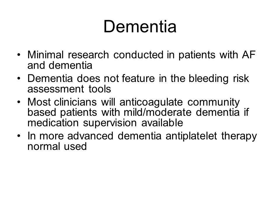 Dementia Minimal research conducted in patients with AF and dementia Dementia does not feature in the bleeding risk assessment tools Most clinicians will anticoagulate community based patients with mild/moderate dementia if medication supervision available In more advanced dementia antiplatelet therapy normal used