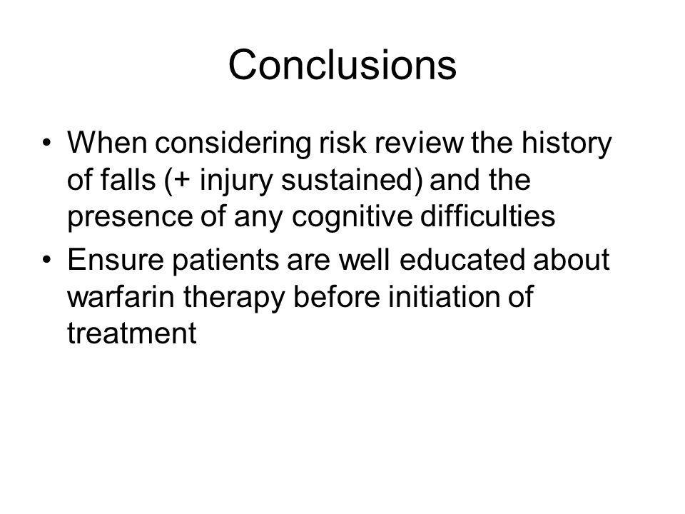 Conclusions When considering risk review the history of falls (+ injury sustained) and the presence of any cognitive difficulties Ensure patients are well educated about warfarin therapy before initiation of treatment