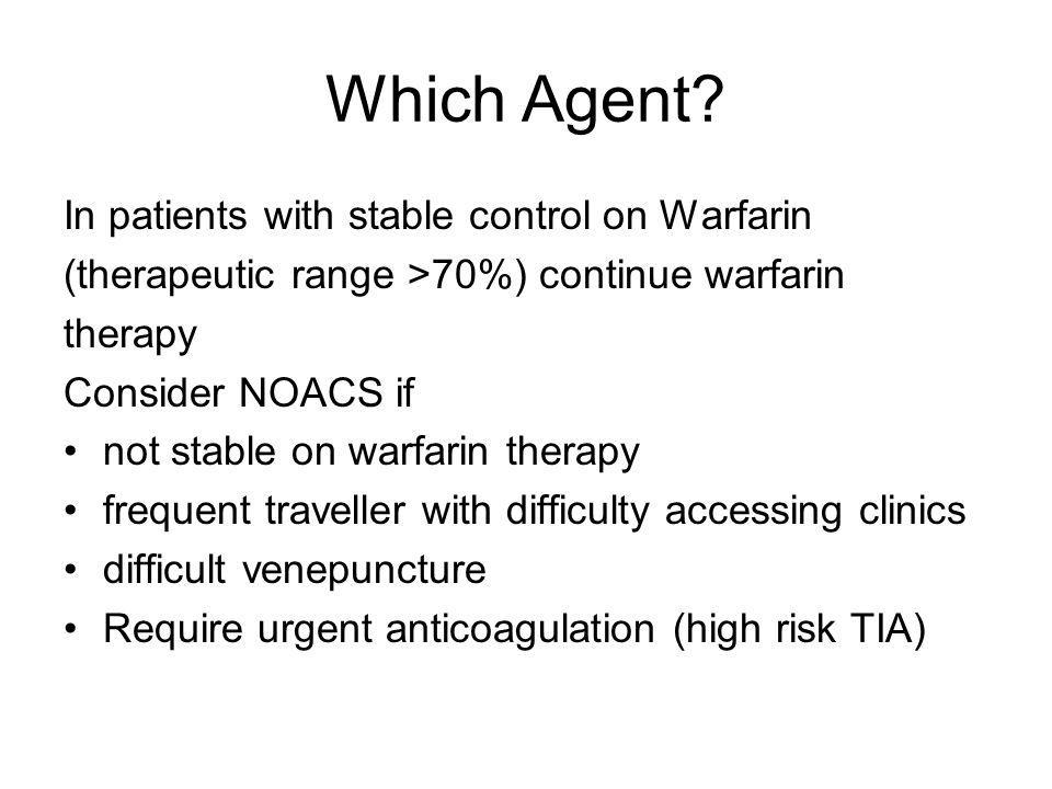 Which Agent? In patients with stable control on Warfarin (therapeutic range >70%) continue warfarin therapy Consider NOACS if not stable on warfarin t