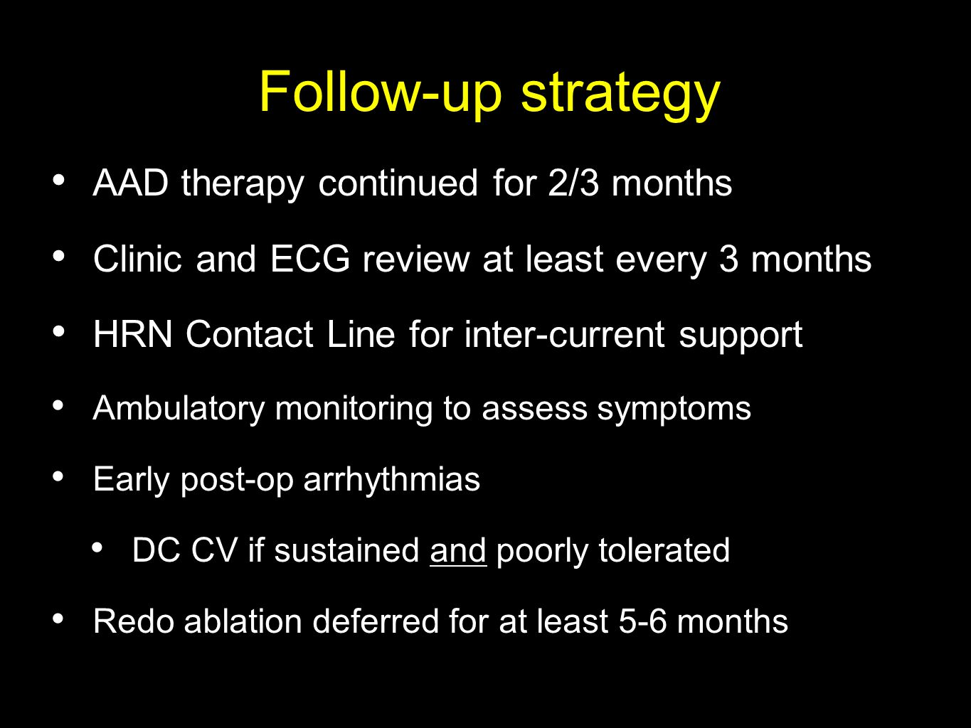 Follow-up strategy AAD therapy continued for 2/3 months Clinic and ECG review at least every 3 months HRN Contact Line for inter-current support Ambulatory monitoring to assess symptoms Early post-op arrhythmias DC CV if sustained and poorly tolerated Redo ablation deferred for at least 5-6 months