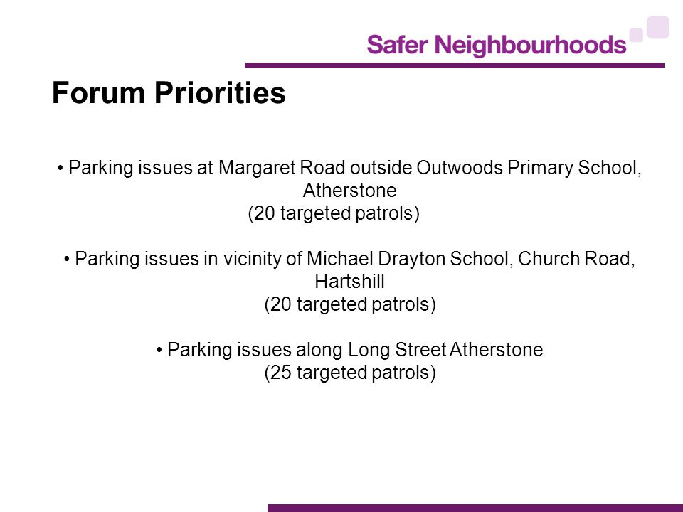 Forum Priorities Parking issues at Margaret Road outside Outwoods Primary School, Atherstone (20 targeted patrols) Parking issues in vicinity of Michael Drayton School, Church Road, Hartshill (20 targeted patrols) Parking issues along Long Street Atherstone (25 targeted patrols)