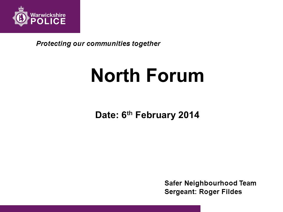 Protecting our communities together North Forum Date: 6 th February 2014 Safer Neighbourhood Team Sergeant: Roger Fildes