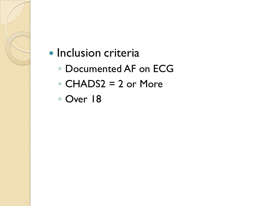 Inclusion criteria ◦ Documented AF on ECG ◦ CHADS2 = 2 or More ◦ Over 18