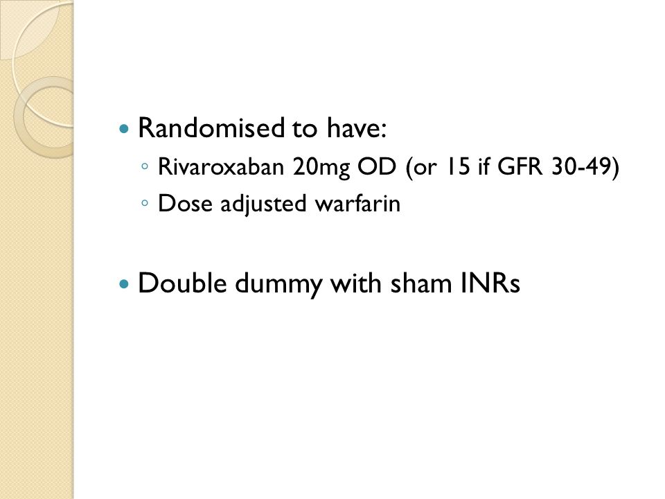 Randomised to have: ◦ Rivaroxaban 20mg OD (or 15 if GFR 30-49) ◦ Dose adjusted warfarin Double dummy with sham INRs