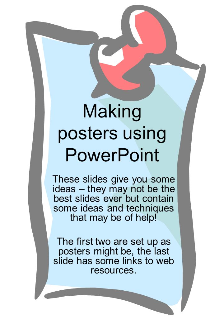 Making posters using PowerPoint These slides give you some ideas – they may not be the best slides ever but contain some ideas and techniques that may be of help.