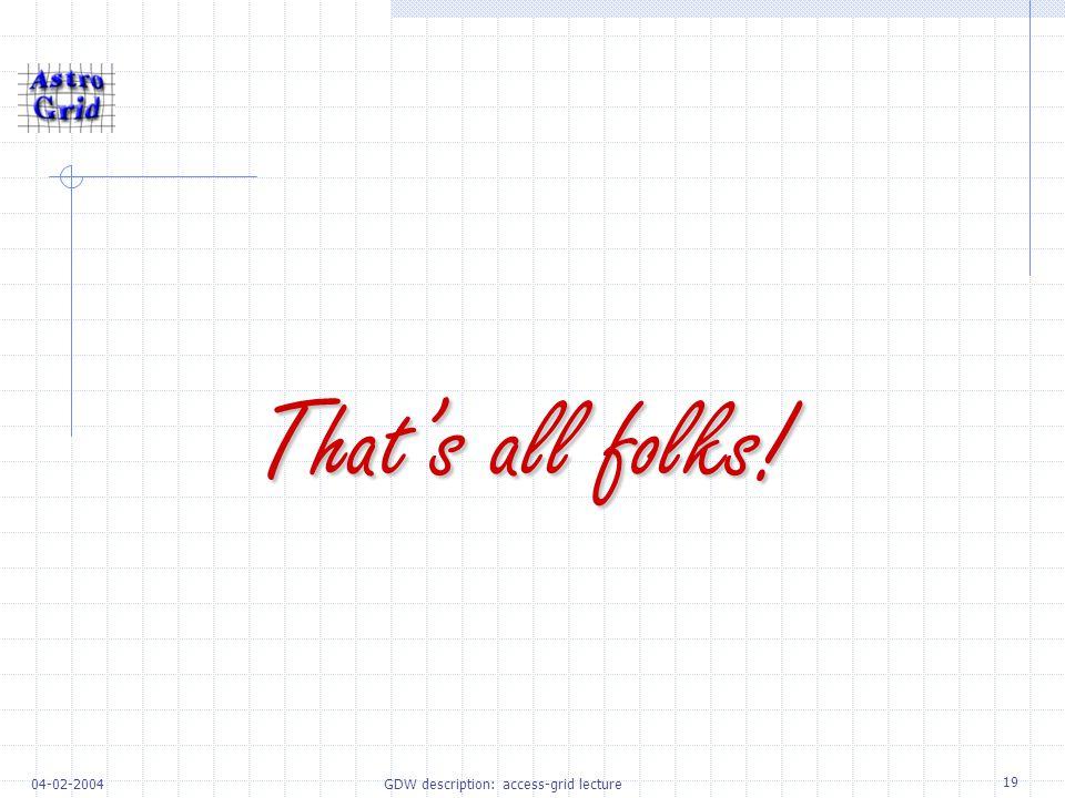 19 04-02-2004GDW description: access-grid lecture That's all folks!