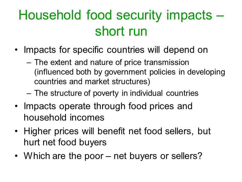 Household food security impacts – short run Impacts for specific countries will depend on –The extent and nature of price transmission (influenced both by government policies in developing countries and market structures) –The structure of poverty in individual countries Impacts operate through food prices and household incomes Higher prices will benefit net food sellers, but hurt net food buyers Which are the poor – net buyers or sellers