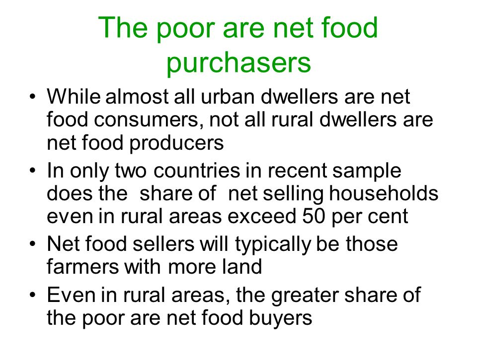 The poor are net food purchasers While almost all urban dwellers are net food consumers, not all rural dwellers are net food producers In only two countries in recent sample does the share of net selling households even in rural areas exceed 50 per cent Net food sellers will typically be those farmers with more land Even in rural areas, the greater share of the poor are net food buyers