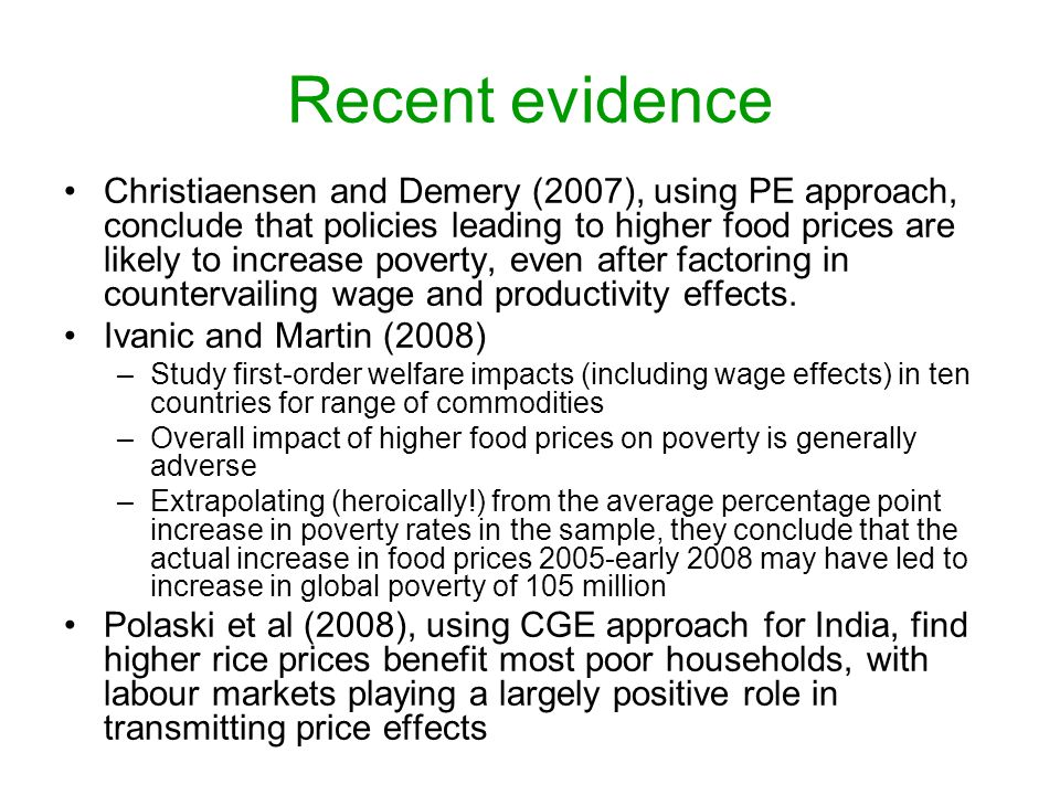 Recent evidence Christiaensen and Demery (2007), using PE approach, conclude that policies leading to higher food prices are likely to increase poverty, even after factoring in countervailing wage and productivity effects.