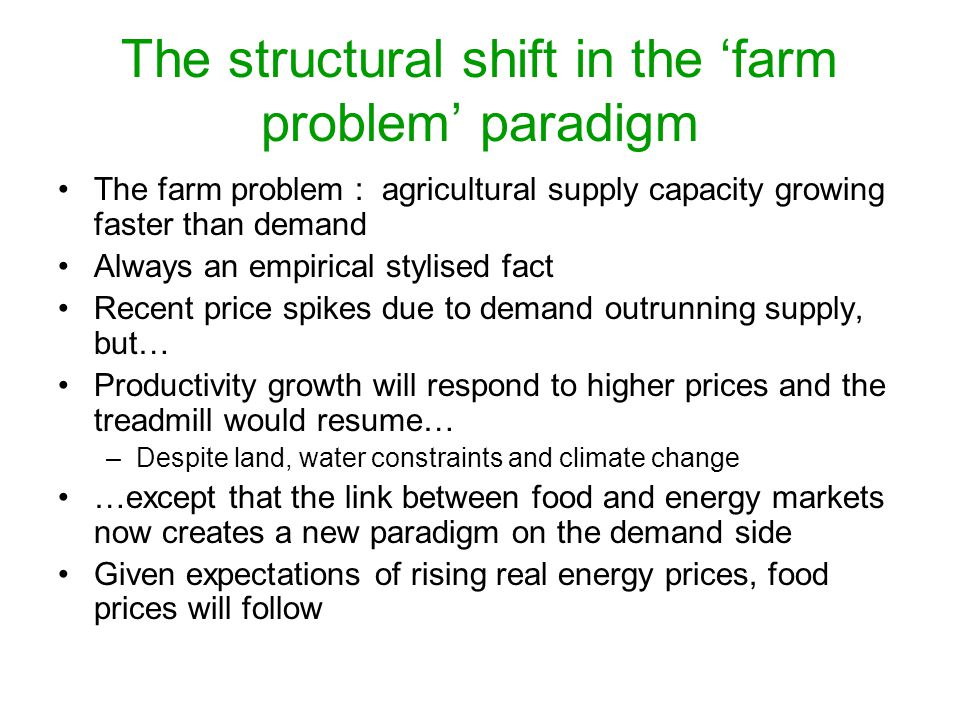 The structural shift in the 'farm problem' paradigm The farm problem : agricultural supply capacity growing faster than demand Always an empirical stylised fact Recent price spikes due to demand outrunning supply, but… Productivity growth will respond to higher prices and the treadmill would resume… –Despite land, water constraints and climate change …except that the link between food and energy markets now creates a new paradigm on the demand side Given expectations of rising real energy prices, food prices will follow