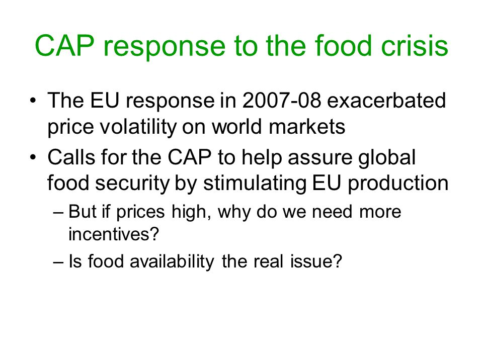 CAP response to the food crisis The EU response in 2007-08 exacerbated price volatility on world markets Calls for the CAP to help assure global food security by stimulating EU production –But if prices high, why do we need more incentives.