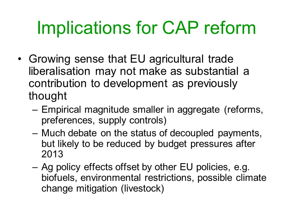 Implications for CAP reform Growing sense that EU agricultural trade liberalisation may not make as substantial a contribution to development as previously thought –Empirical magnitude smaller in aggregate (reforms, preferences, supply controls) –Much debate on the status of decoupled payments, but likely to be reduced by budget pressures after 2013 –Ag policy effects offset by other EU policies, e.g.