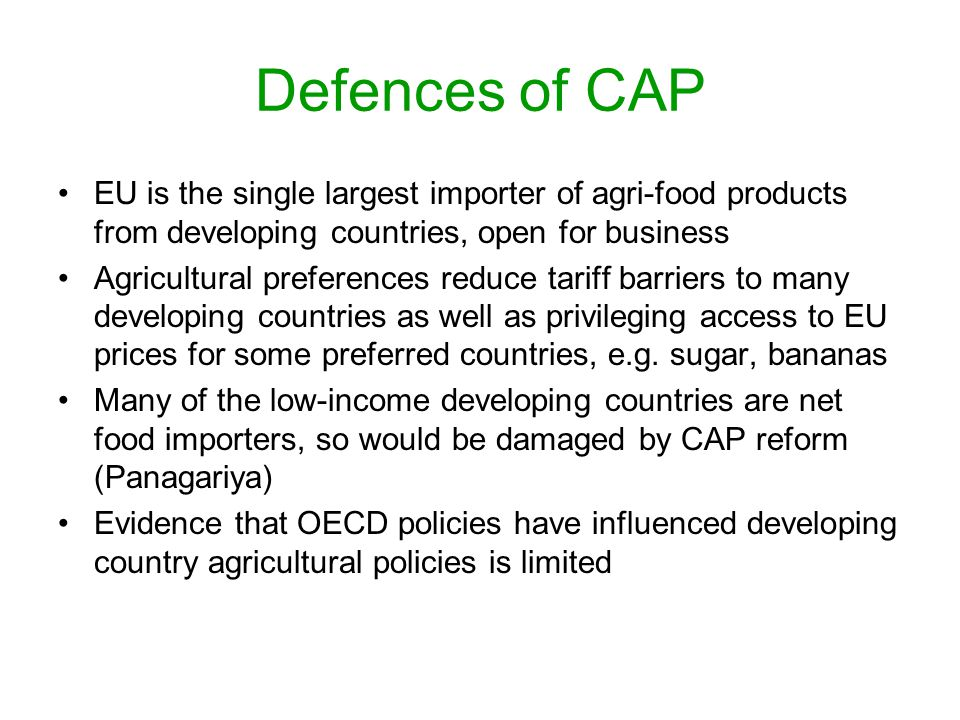 Defences of CAP EU is the single largest importer of agri-food products from developing countries, open for business Agricultural preferences reduce tariff barriers to many developing countries as well as privileging access to EU prices for some preferred countries, e.g.