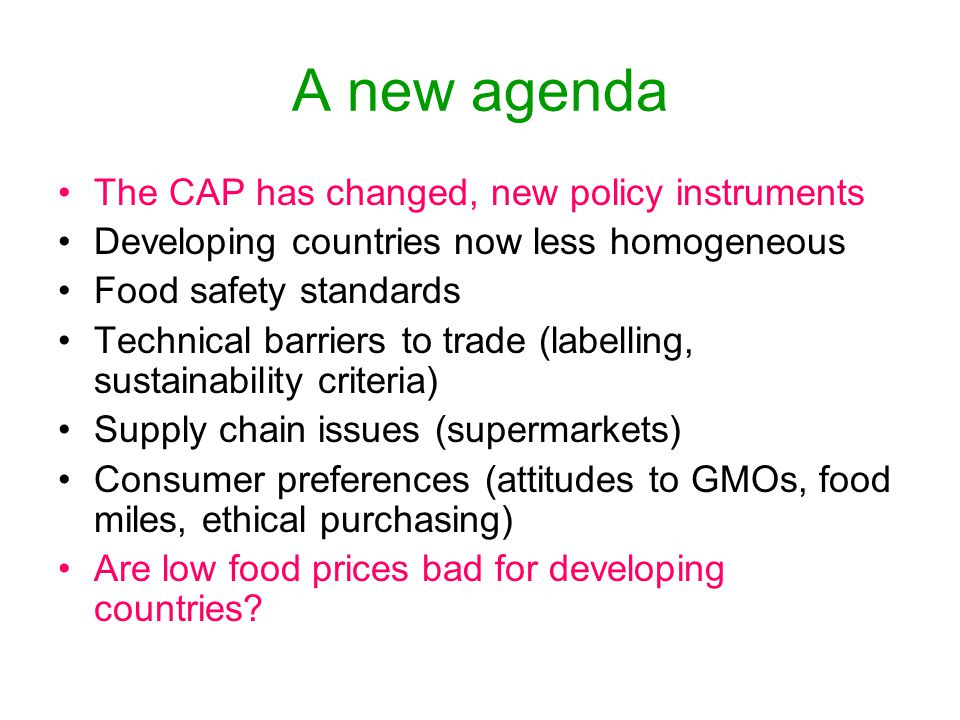 A new agenda The CAP has changed, new policy instruments Developing countries now less homogeneous Food safety standards Technical barriers to trade (labelling, sustainability criteria) Supply chain issues (supermarkets) Consumer preferences (attitudes to GMOs, food miles, ethical purchasing) Are low food prices bad for developing countries